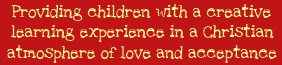 Providing children with a creative learning experience in a Christian atmosphere of love and acceptance